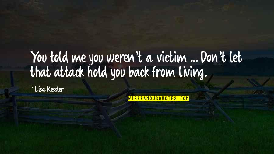 Don't Let Me Hold You Back Quotes By Lisa Kessler: You told me you weren't a victim ...