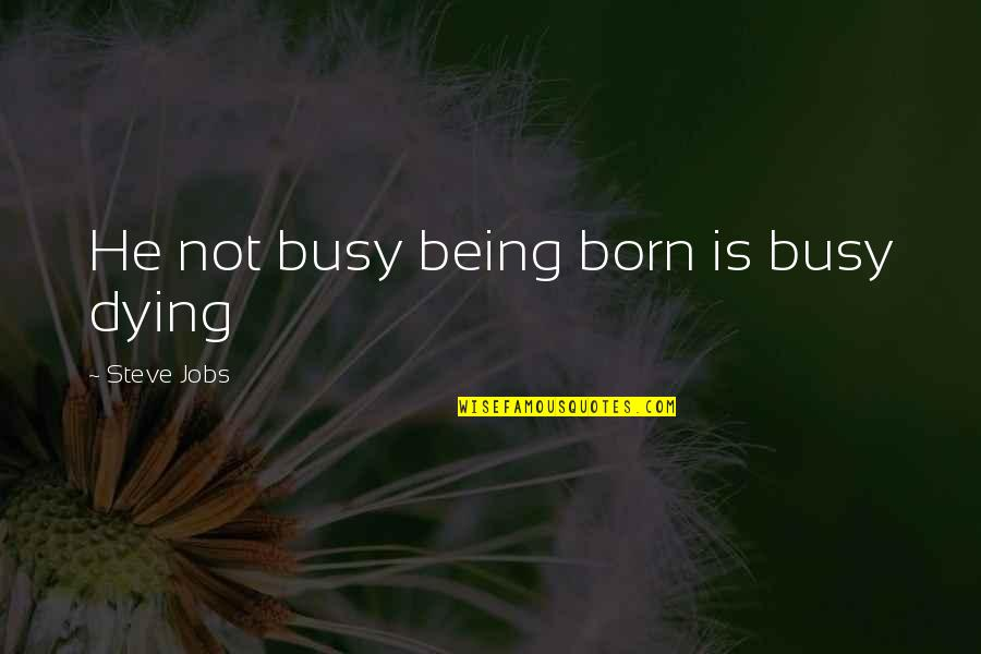 Don't Let Me Hold You Back Quotes By Steve Jobs: He not busy being born is busy dying