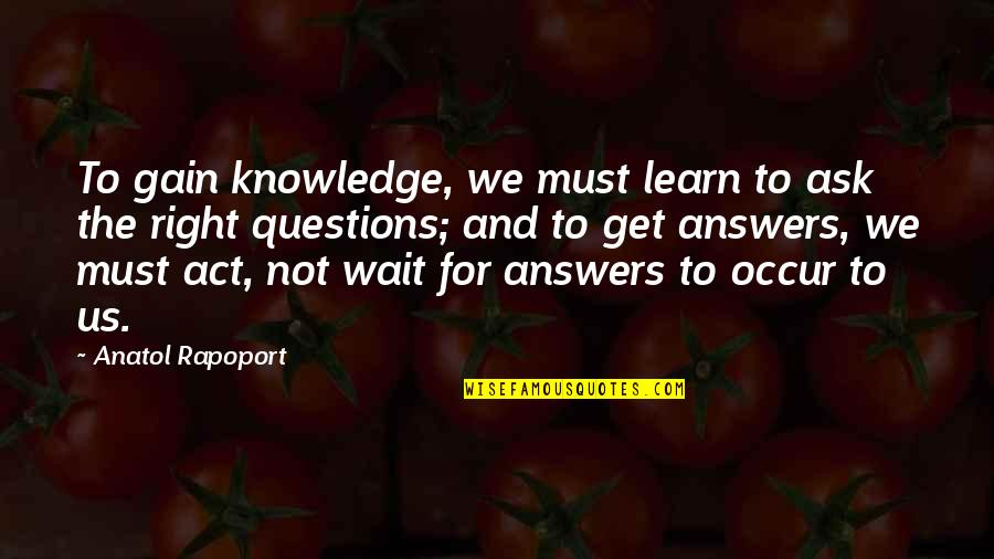 Don't Look Down On Others Quotes By Anatol Rapoport: To gain knowledge, we must learn to ask