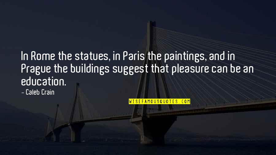Don't Look Down On Others Quotes By Caleb Crain: In Rome the statues, in Paris the paintings,