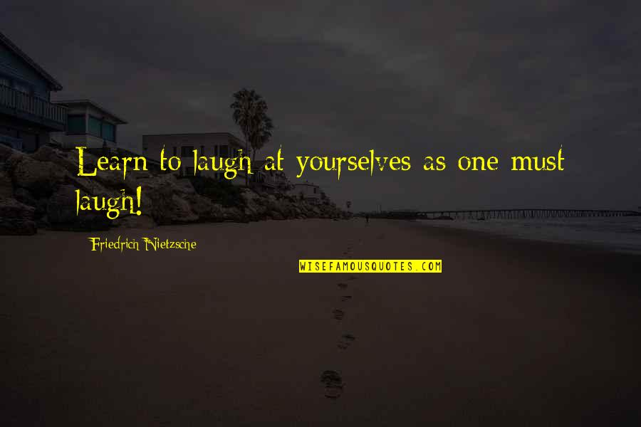 Don't Look Down On Others Quotes By Friedrich Nietzsche: Learn to laugh at yourselves as one must