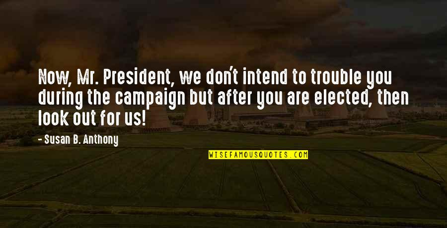 Don't Look Now Quotes By Susan B. Anthony: Now, Mr. President, we don't intend to trouble