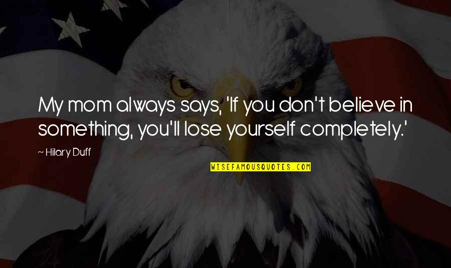 Don't Lose Yourself Quotes By Hilary Duff: My mom always says, 'If you don't believe