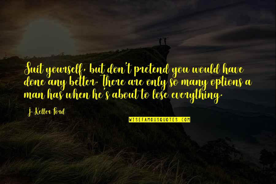 Don't Lose Yourself Quotes By J. Keller Ford: Suit yourself, but don't pretend you would have