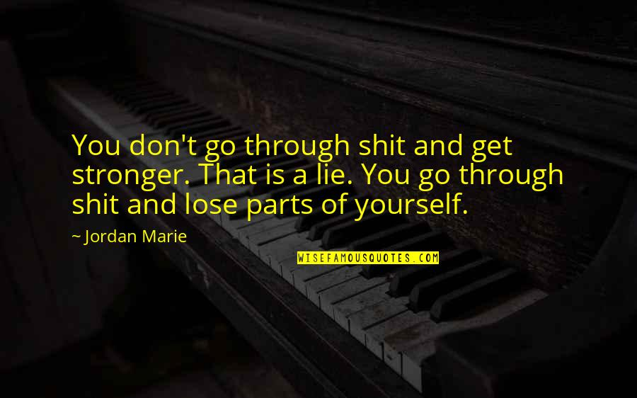 Don't Lose Yourself Quotes By Jordan Marie: You don't go through shit and get stronger.