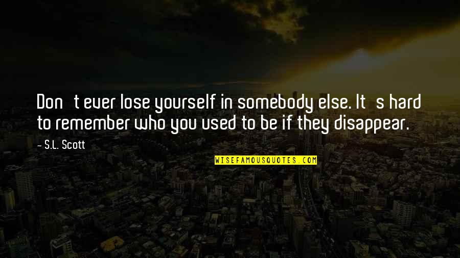 Don't Lose Yourself Quotes By S.L. Scott: Don't ever lose yourself in somebody else. It's