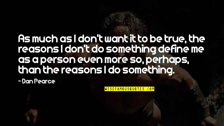 Don't Love Me So Much Quotes By Dan Pearce: As much as I don't want it to