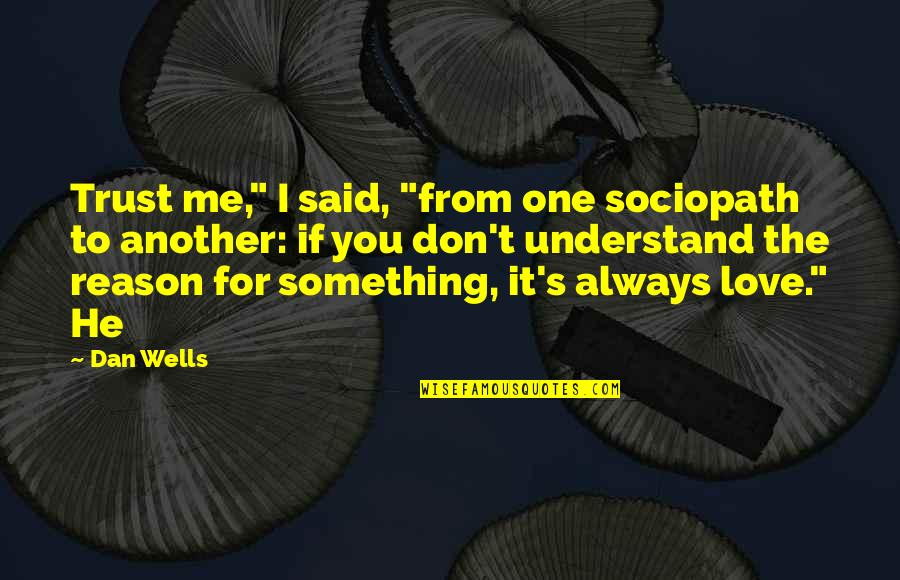 """Don't Love Me So Much Quotes By Dan Wells: Trust me,"""" I said, """"from one sociopath to"""