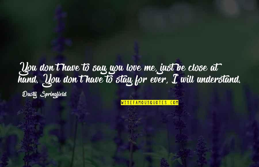 Don't Love Me So Much Quotes By Dusty Springfield: You don't have to say you love me,
