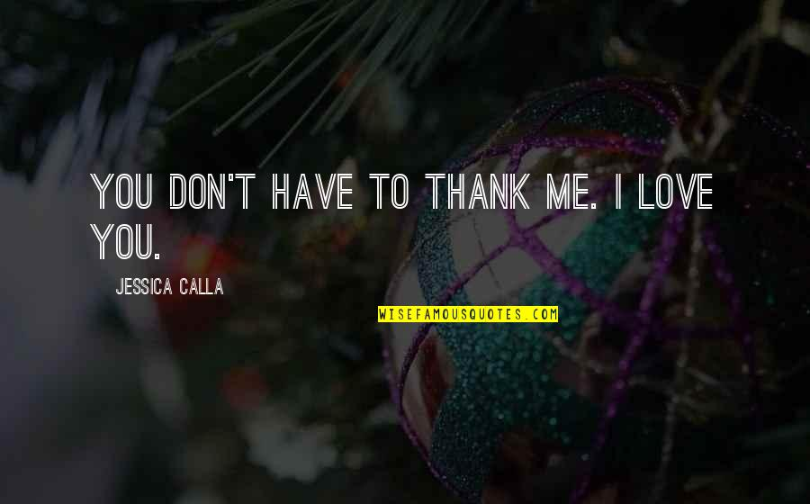 Don't Love Me So Much Quotes By Jessica Calla: You don't have to thank me. I love