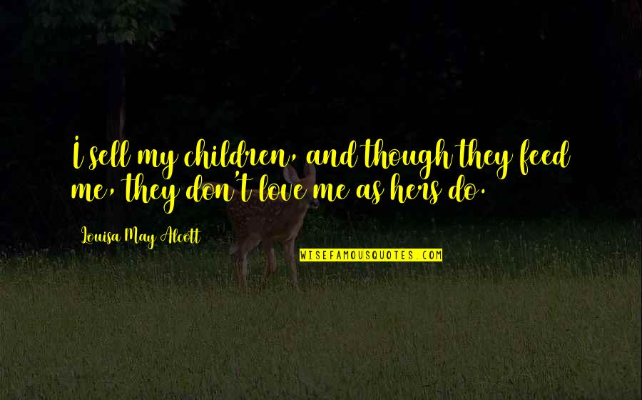Don't Love Me So Much Quotes By Louisa May Alcott: I sell my children, and though they feed