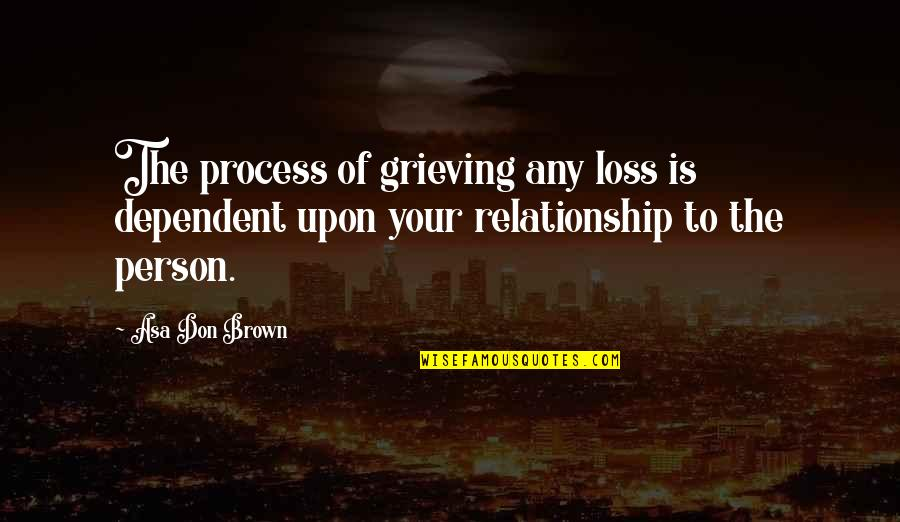 Don't Love The Person Quotes By Asa Don Brown: The process of grieving any loss is dependent