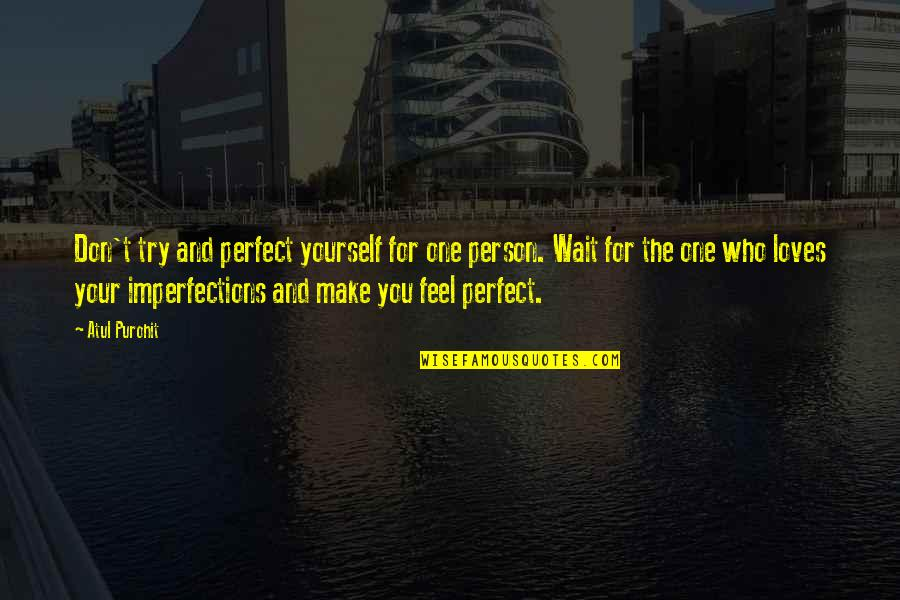 Don't Love The Person Quotes By Atul Purohit: Don't try and perfect yourself for one person.