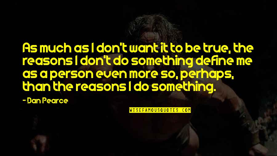 Don't Love The Person Quotes By Dan Pearce: As much as I don't want it to