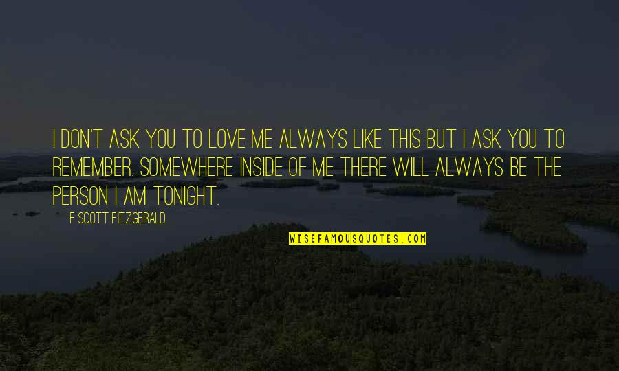 Don't Love The Person Quotes By F Scott Fitzgerald: I don't ask you to love me always