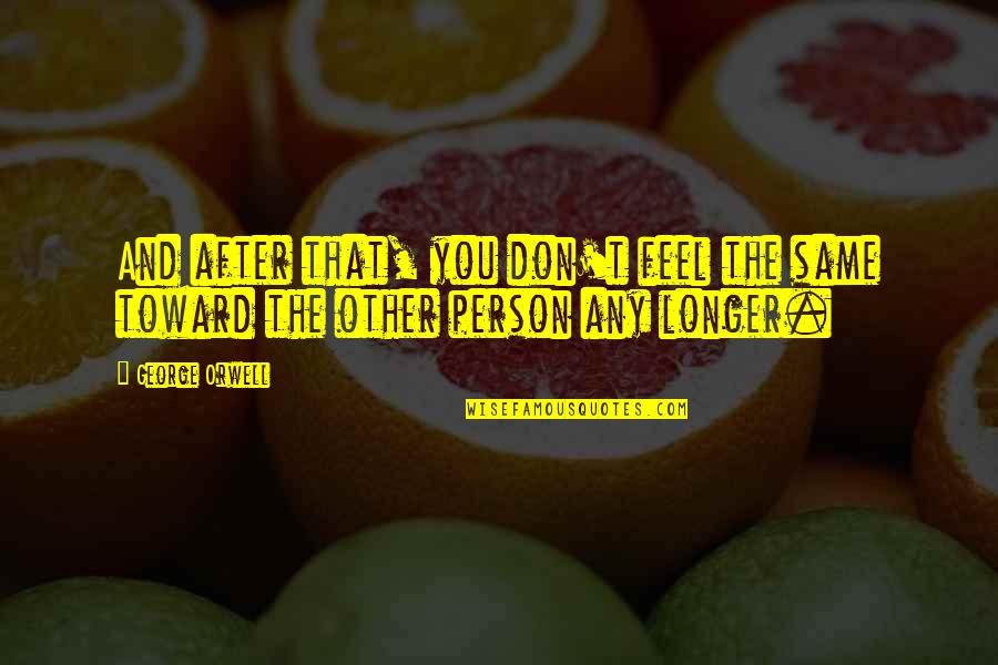 Don't Love The Person Quotes By George Orwell: And after that, you don't feel the same