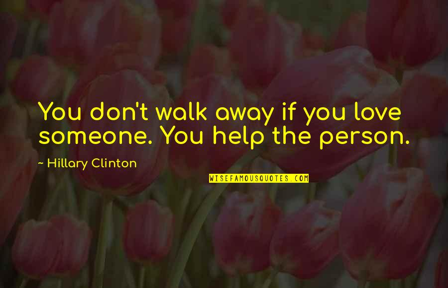 Don't Love The Person Quotes By Hillary Clinton: You don't walk away if you love someone.