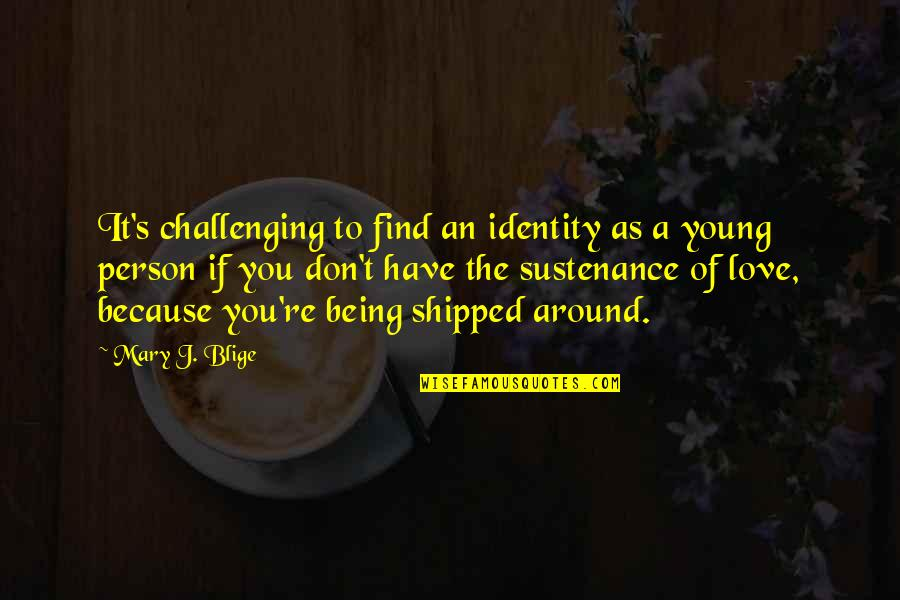 Don't Love The Person Quotes By Mary J. Blige: It's challenging to find an identity as a