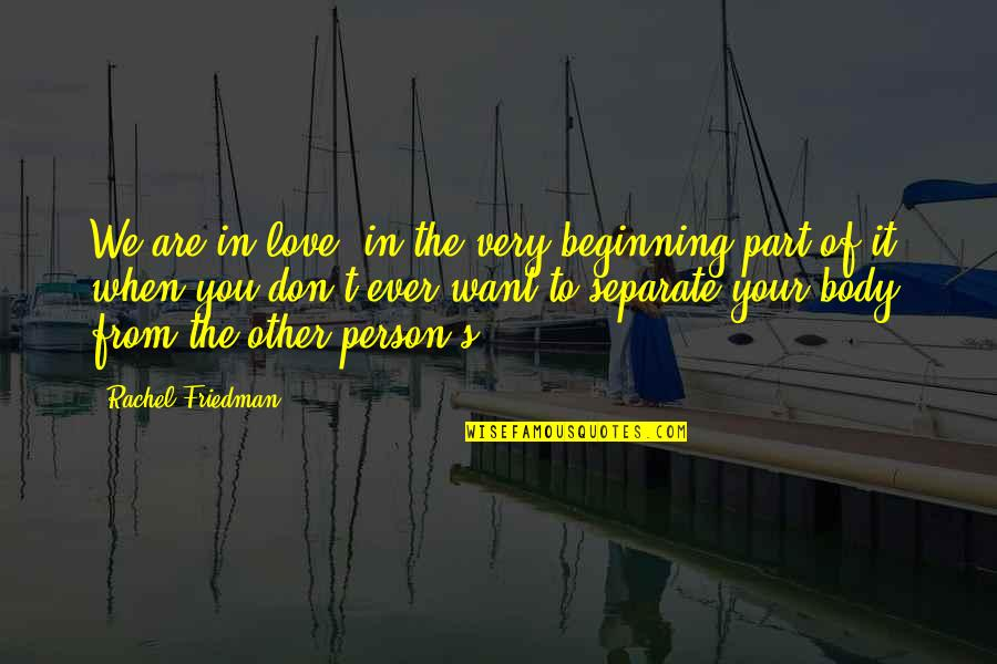 Don't Love The Person Quotes By Rachel Friedman: We are in love, in the very beginning