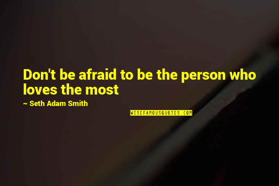 Don't Love The Person Quotes By Seth Adam Smith: Don't be afraid to be the person who