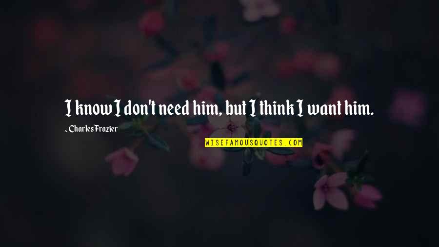 Don't Need Him Quotes By Charles Frazier: I know I don't need him, but I