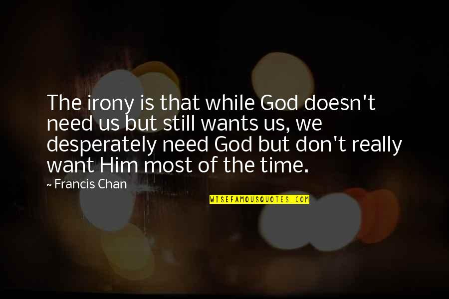 Don't Need Him Quotes By Francis Chan: The irony is that while God doesn't need