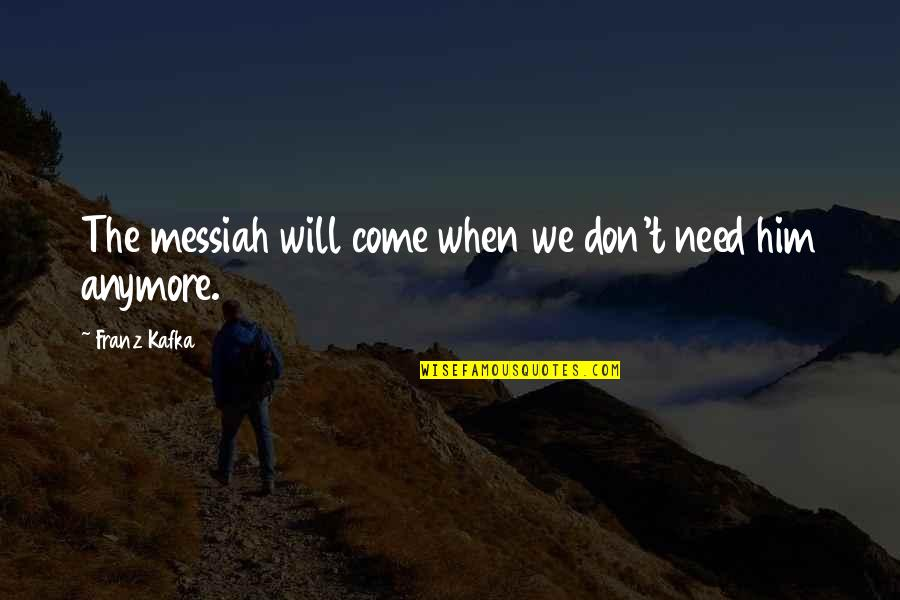 Don't Need Him Quotes By Franz Kafka: The messiah will come when we don't need