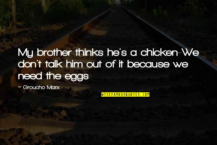 Don't Need Him Quotes By Groucho Marx: My brother thinks he's a chicken-We don't talk