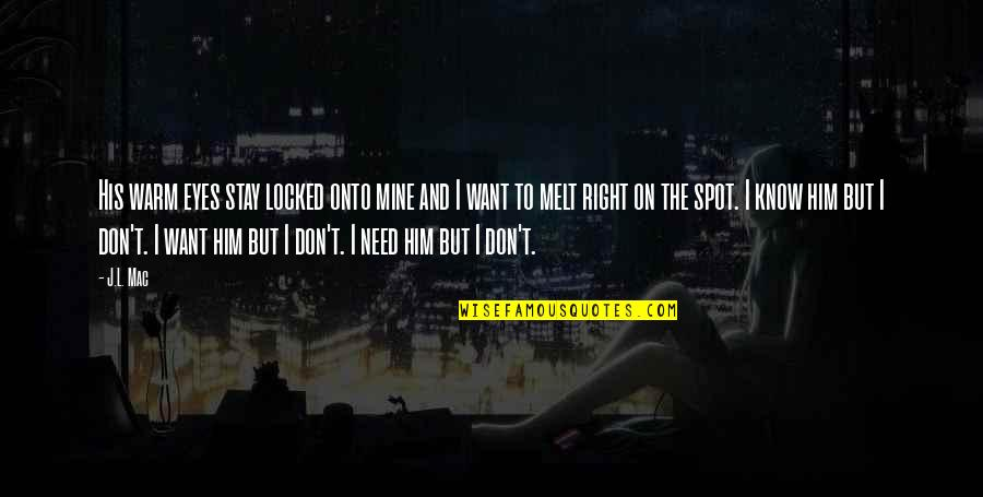 Don't Need Him Quotes By J.L. Mac: His warm eyes stay locked onto mine and