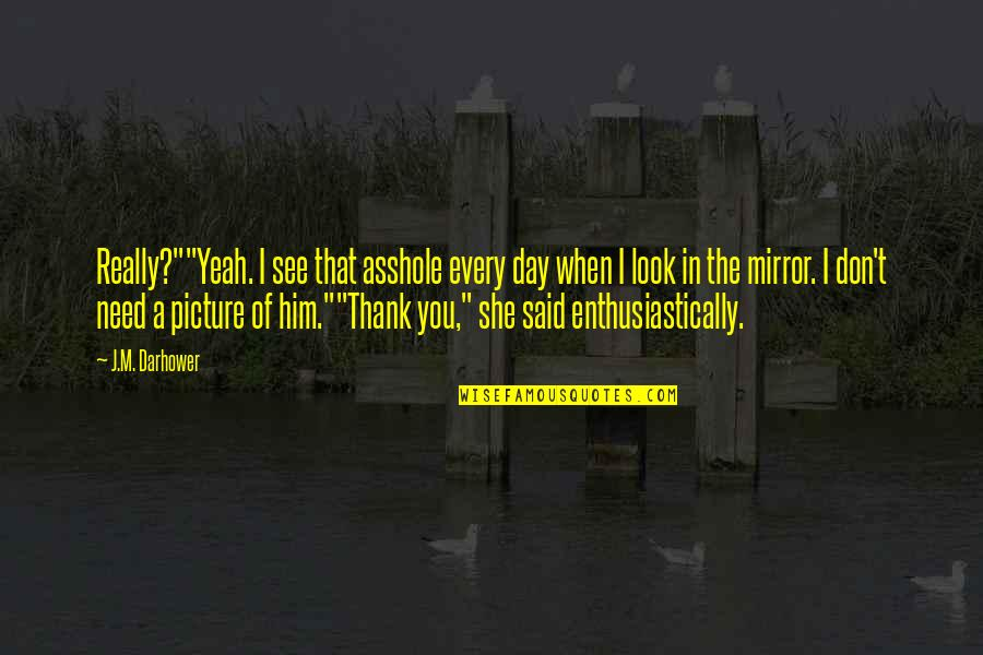 """Don't Need Him Quotes By J.M. Darhower: Really?""""""""Yeah. I see that asshole every day when"""