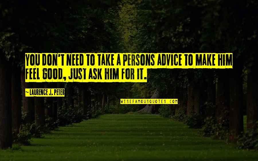 Don't Need Him Quotes By Laurence J. Peter: You don't need to take a persons advice