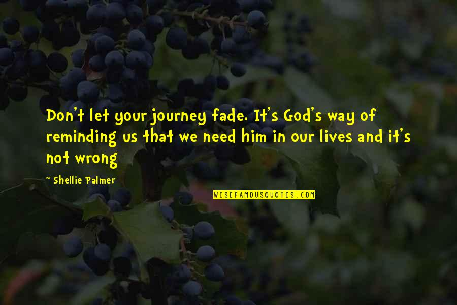 Don't Need Him Quotes By Shellie Palmer: Don't let your journey fade. It's God's way