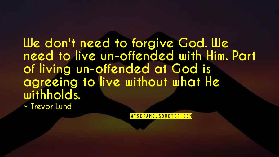 Don't Need Him Quotes By Trevor Lund: We don't need to forgive God. We need