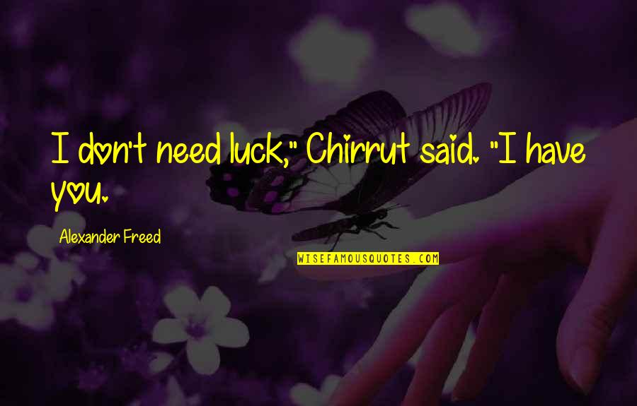 """Don't Need Love Quotes By Alexander Freed: I don't need luck,"""" Chirrut said. """"I have"""