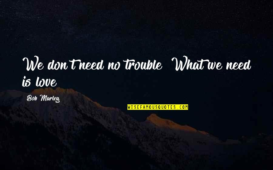 Don't Need Love Quotes By Bob Marley: We don't need no trouble! What we need