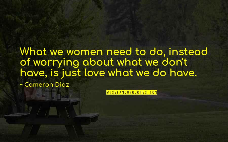 Don't Need Love Quotes By Cameron Diaz: What we women need to do, instead of