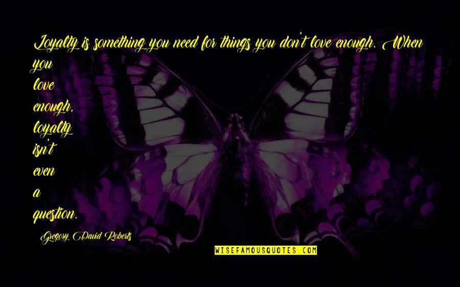 Don't Need Love Quotes By Gregory David Roberts: Loyalty is something you need for things you