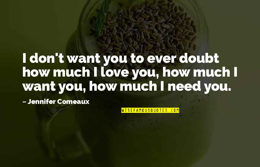 Don't Need Love Quotes By Jennifer Comeaux: I don't want you to ever doubt how