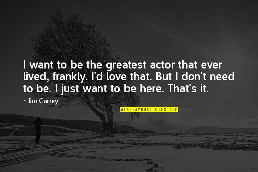 Don't Need Love Quotes By Jim Carrey: I want to be the greatest actor that