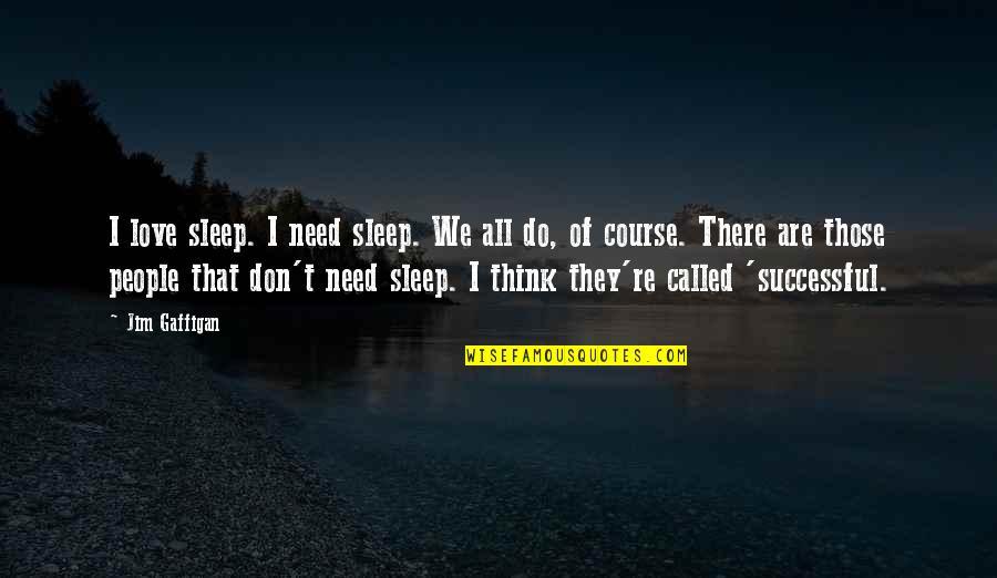 Don't Need Love Quotes By Jim Gaffigan: I love sleep. I need sleep. We all