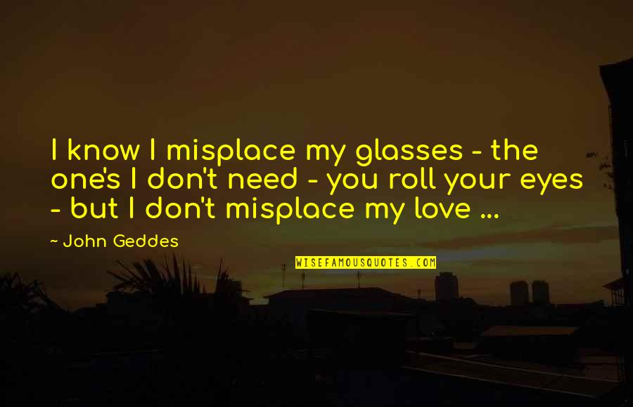 Don't Need Love Quotes By John Geddes: I know I misplace my glasses - the