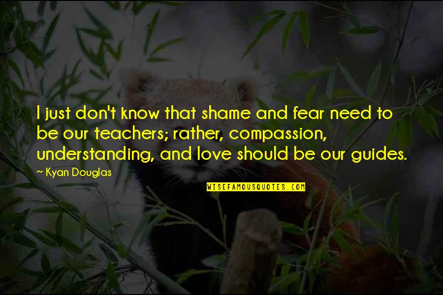 Don't Need Love Quotes By Kyan Douglas: I just don't know that shame and fear