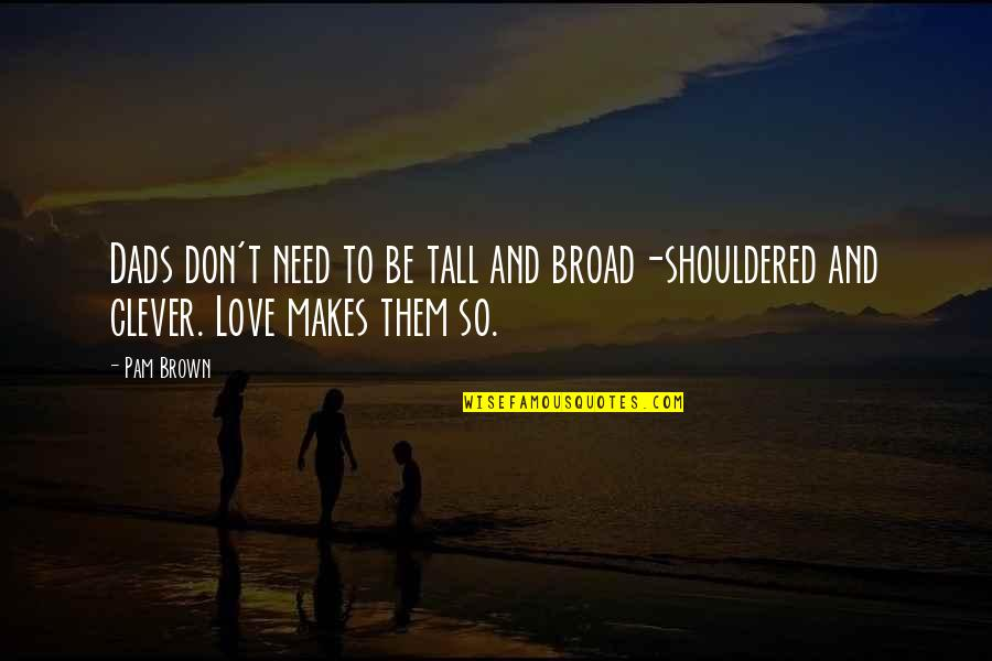 Don't Need Love Quotes By Pam Brown: Dads don't need to be tall and broad-shouldered