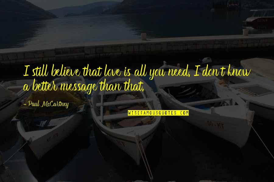 Don't Need Love Quotes By Paul McCartney: I still believe that love is all you