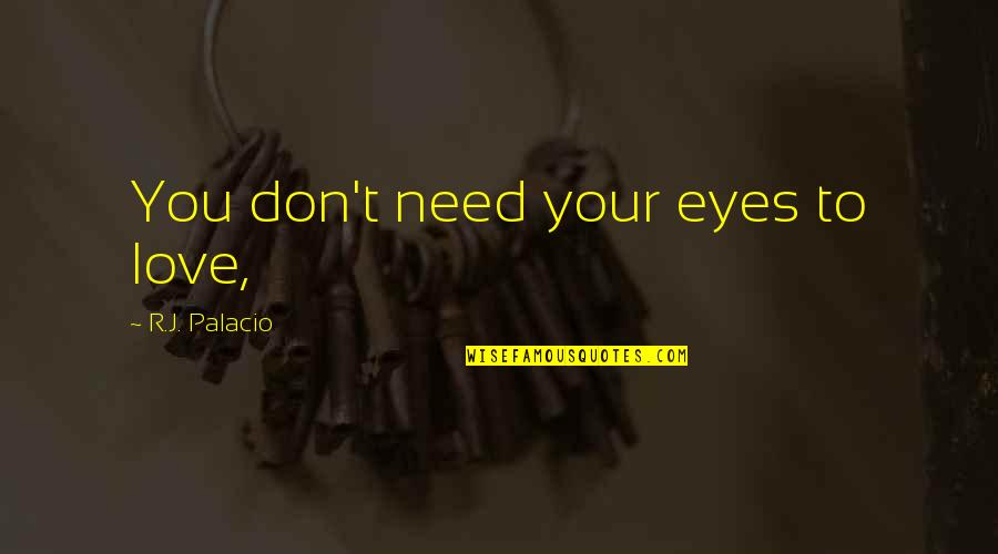 Don't Need Love Quotes By R.J. Palacio: You don't need your eyes to love,