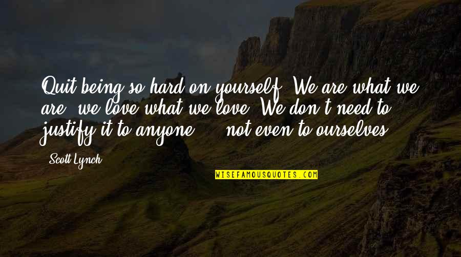 Don't Need Love Quotes By Scott Lynch: Quit being so hard on yourself. We are