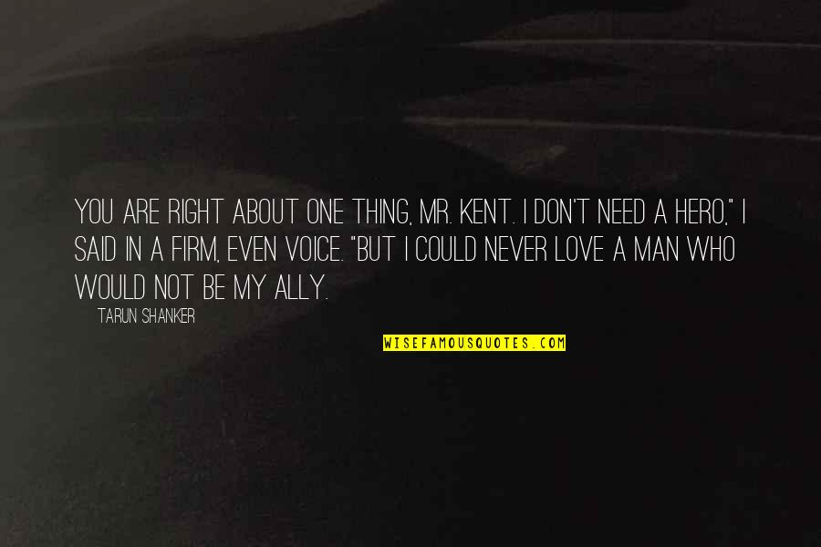 Don't Need Love Quotes By Tarun Shanker: You are right about one thing, Mr. Kent.