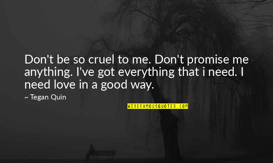 Don't Need Love Quotes By Tegan Quin: Don't be so cruel to me. Don't promise