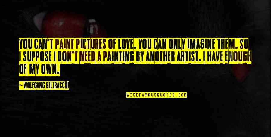 Don't Need Love Quotes By Wolfgang Beltracchi: You can't paint pictures of love. You can