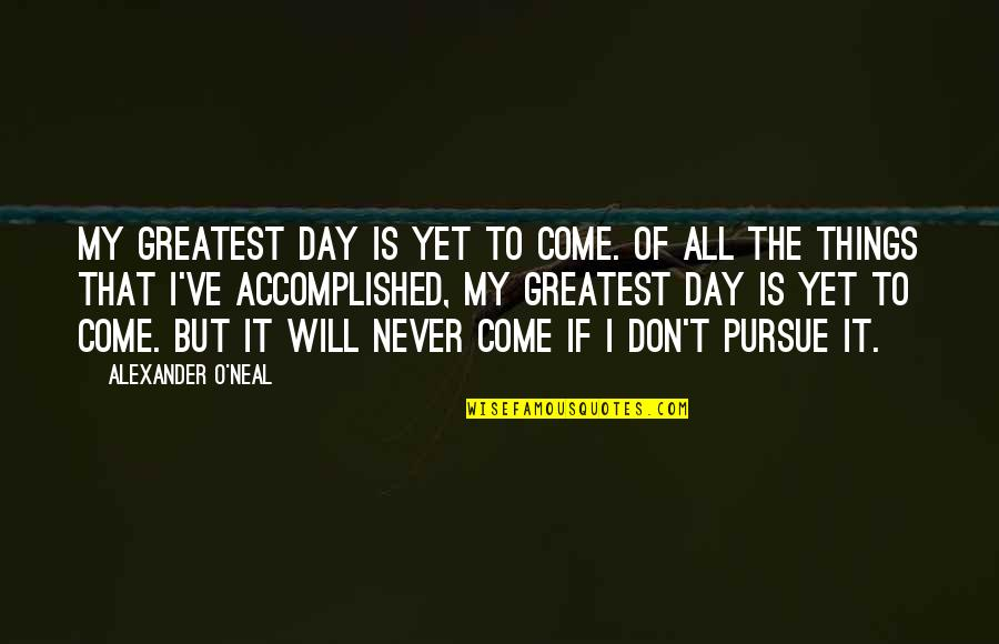 Don't Pursue Quotes By Alexander O'Neal: My greatest day is yet to come. Of